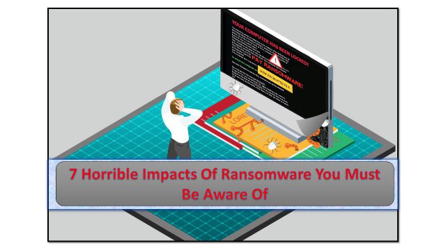 7 Horrible Impacts Of Ransomware You Must Be Aware Of